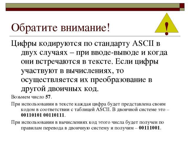 Обратите внимание! Цифры кодируются по стандарту ASCII в двух случаях – при вводе-выводе и когда они встречаются в тексте. Если цифры участвуют в вычислениях, то осуществляется их преобразование в другой двоичных код. Возьмем число 57. При использов…