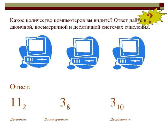 Какое количество компьютеров вы видите? Ответ дайте в двоичной, восьмеричной и десятичной системах счисления. Ответ: 112 38 310 Двоичная Восьмеричная Десятичная ?