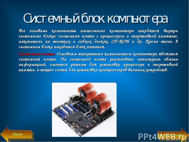 Системный блок компьютера Все основные компоненты настольного компьютера находятся внутри системного блока: системная плата с процессором и оперативной памятью, накопители на жестких и гибких дисках, CD-ROM и др. Кроме этого, в системном блоке наход…