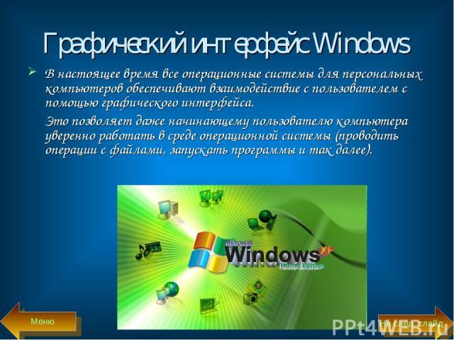 Графический интерфейс Windows В настоящее время все операционные системы для персональных компьютеров обеспечивают взаимодействие с пользователем с помощью графического интерфейса. Это позволяет даже начинающему пользователю компьютера уверенно рабо…