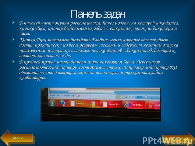 Панель задач В нижней части экрана располагается Панель задач, на которой находятся кнопка Пуск, кнопки выполняемых задач и открытых папок, индикаторы и часы. Кнопка Пуск позволяет вызывать Главное меню, которое обеспечивает доступ практически ко вс…