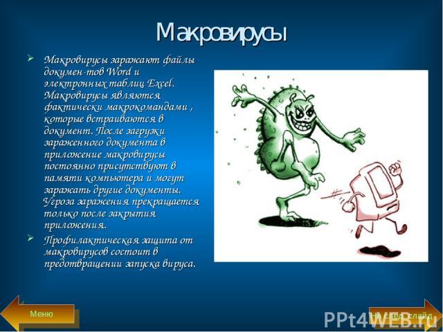 Макровирусы Макровирусы заражают файлы докумен тов Word и электронных таблиц Excel. Макровирусы являются фактически макрокомандами , которые встраиваются в документ. После загрузки зараженного документа в приложение макровирусы постоянно присутствую…