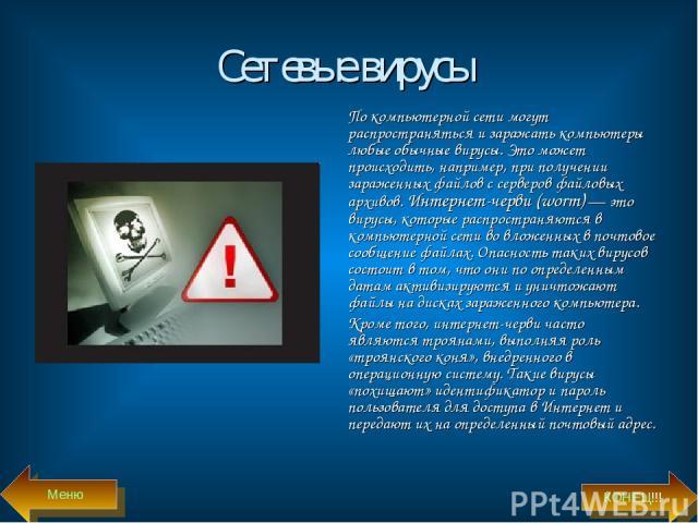Сетевые вирусы По компьютерной сети могут распространяться и заражать компьютеры любые обычные вирусы. Это может происходить, например, при получении зараженных файлов с серверов файловых архивов. Интернет-черви (worm) — это вирусы, которые распрост…
