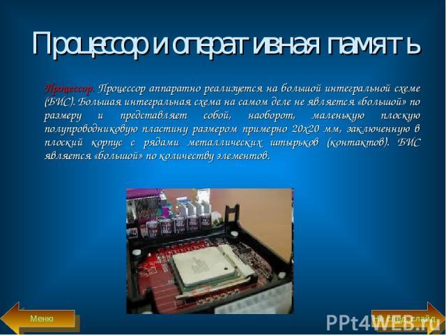 Процессор и оперативная память Процессор. Процессор аппаратно реализуется на большой интегральной схеме (БИС). Большая интегральная схема на самом деле не является «большой» по размеру и представляет собой, наоборот, маленькую плоскую полупроводнико…