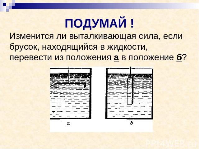 ПОДУМАЙ ! Изменится ли выталкивающая сила, если брусок, находящийся в жидкости, перевести из положения а в положение б?