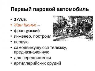 Первый паровой автомобиль 1770г. Жан Кюньо – французский инженер, построил перву