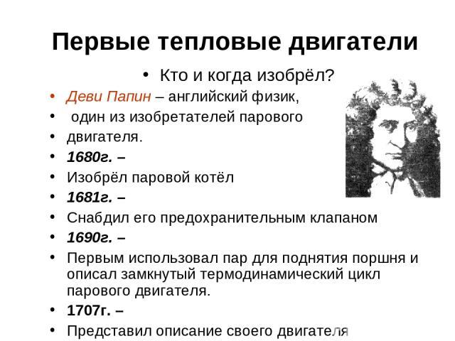 Первые тепловые двигатели Кто и когда изобрёл? Деви Папин – английский физик, один из изобретателей парового двигателя. 1680г. – Изобрёл паровой котёл 1681г. – Снабдил его предохранительным клапаном 1690г. – Первым использовал пар для поднятия поршн…