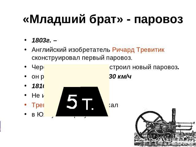 «Младший брат» - паровоз 1803г. – Английский изобретатель Ричард Тревитик сконструировал первый паровоз. Через 5 лет Тревитик построил новый паровоз. он развивал скорость до 30 км/ч 1816г. – Не имея поддержки, Тревитик разорился и уехал в Южную Америку