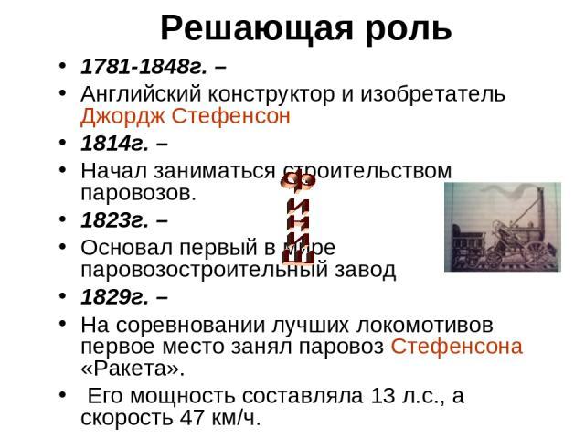 Решающая роль 1781-1848г. – Английский конструктор и изобретатель Джордж Стефенсон 1814г. – Начал заниматься строительством паровозов. 1823г. – Основал первый в мире паровозостроительный завод 1829г. – На соревновании лучших локомотивов первое место…