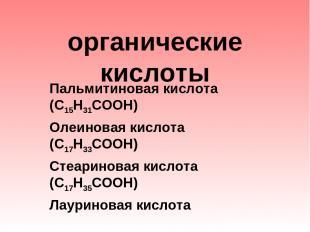органические кислоты Пальмитиновая кислота (С15Н31СООН) Олеиновая кислота (С17Н3