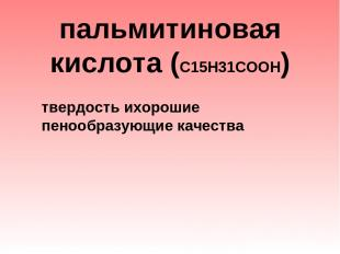 пальмитиновая кислота (С15Н31СООН)  твердость ихорошие пенообразующие качест