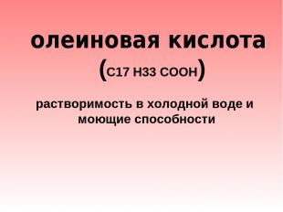 олеиновая кислота (С17 Н33 СООН)  растворимость в холодной воде и моющие спос