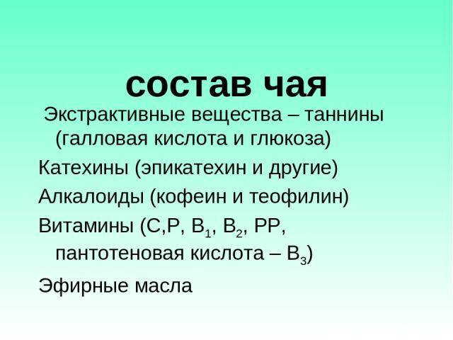 состав чая Экстрактивные вещества – таннины (галловая кислота и глюкоза) Катехины (эпикатехин и другие) Алкалоиды (кофеин и теофилин) Витамины (С,Р, В1, В2, РР, пантотеновая кислота – В3) Эфирные масла