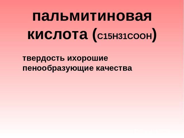 пальмитиновая кислота (С15Н31СООН)  твердость ихорошие пенообразующие качества