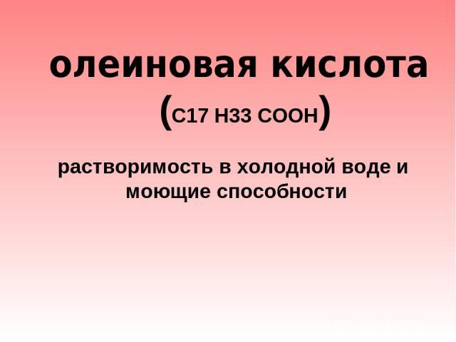 олеиновая кислота (С17 Н33 СООН)  растворимость в холодной воде и моющие способности