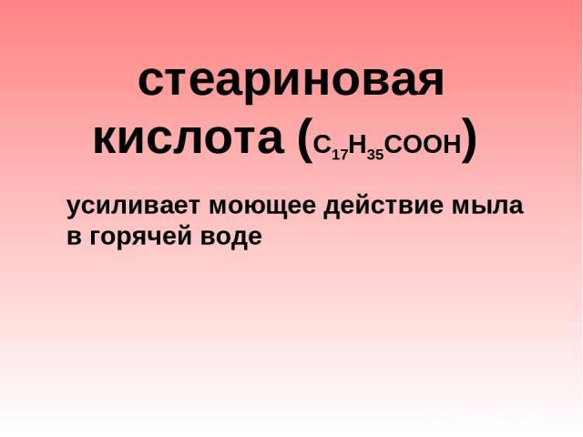 стеариновая кислота (С17Н35СООН) усиливает моющее действие мыла в горячей воде