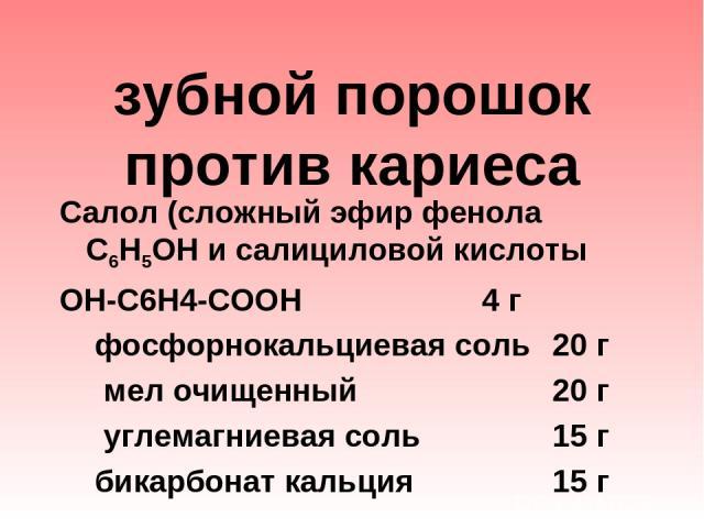 зубной порошок против кариеса Салол (сложный эфир фенола С6Н5ОН и салициловой кислоты ОН-С6Н4-СООН 4 г фосфорнокальциевая соль 20 г мел очищенный 20 г углемагниевая соль 15 г бикарбонат кальция 15 г