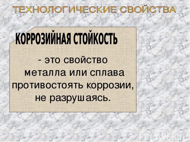 - это свойство металла или сплава противостоять коррозии, не разрушаясь.