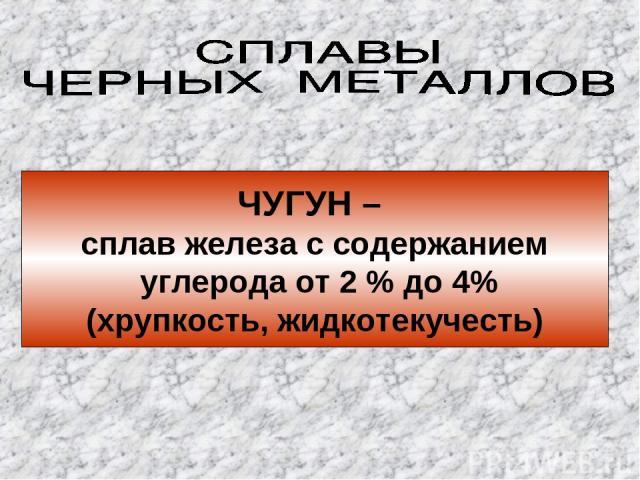 ЧУГУН – сплав железа с содержанием углерода от 2 % до 4% (хрупкость, жидкотекучесть)