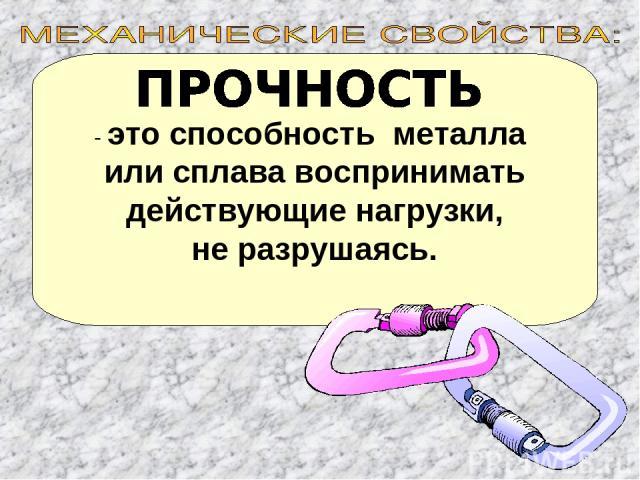 - это способность металла или сплава воспринимать действующие нагрузки, не разрушаясь.