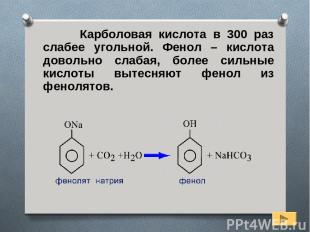 Карболовая кислота в 300 раз слабее угольной. Фенол – кислота довольно слабая, б