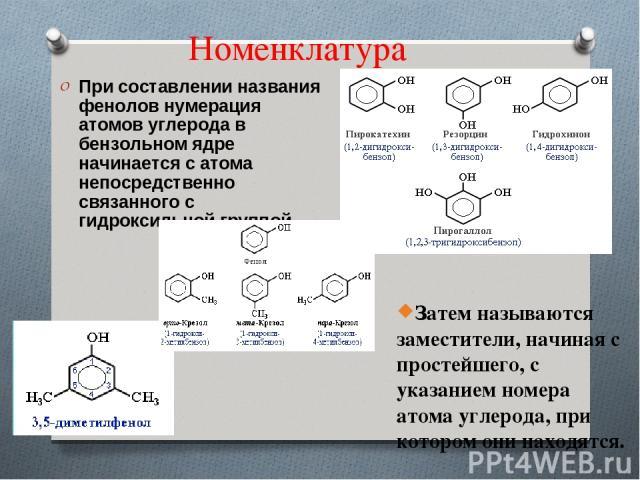 Номенклатура При составлении названия фенолов нумерация атомов углерода в бензольном ядре начинается с атома непосредственно связанного с гидроксильной группой . Затем называются заместители, начиная с простейшего, с указанием номера атома углерода,…