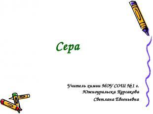 Учитель химии МОУ СОШ № 1 г. Южноуральска Курсакова Светлана Евгеньевна Сера