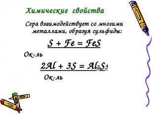 Сера взаимодействует со многими металлами, образуя сульфиды: S + Fe = FeS Ок-ль