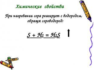 При нагревании сера реагирует с водородом, образуя сероводород: S + Н2 = H2S Хим