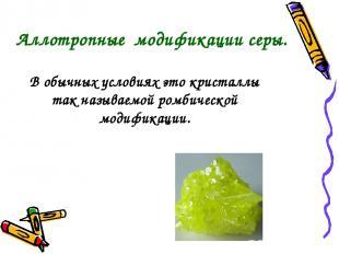 В обычных условиях это кристаллы так называемой ромбической модификации. Аллотро