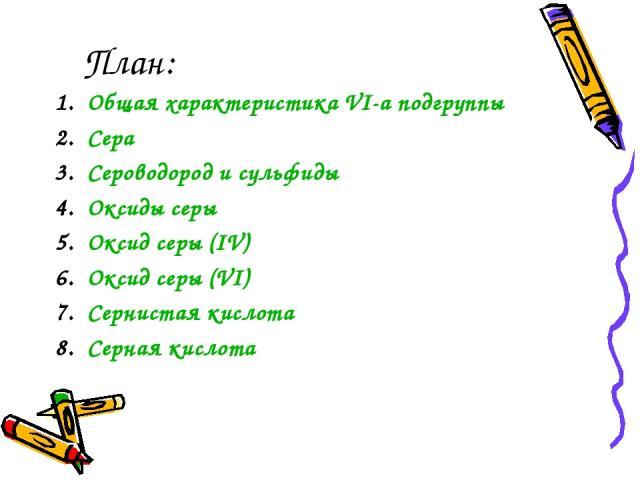 План: Общая характеристика VI-а подгруппы Сера Сероводород и сульфиды Оксиды серы Оксид серы (IV) Оксид серы (VI) Сернистая кислота Серная кислота