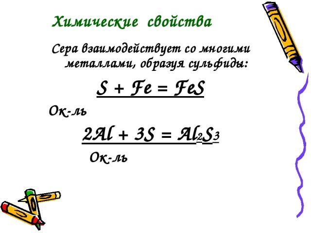 Сера взаимодействует со многими металлами, образуя сульфиды: S + Fe = FeS Ок-ль 2Al + 3S = Al2S3 Ок-ль Химические свойства