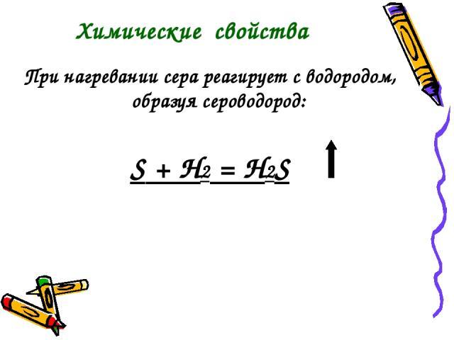 При нагревании сера реагирует с водородом, образуя сероводород: S + Н2 = H2S Химические свойства