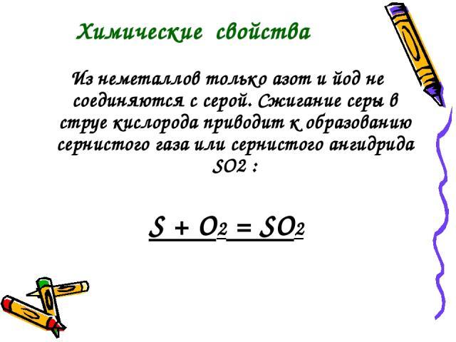 Из неметаллов только азот и йод не соединяются с серой. Сжигание серы в струе кислорода приводит к образованию сернистого газа или сернистого ангидрида SO2 : S + O2 = SO2 Химические свойства