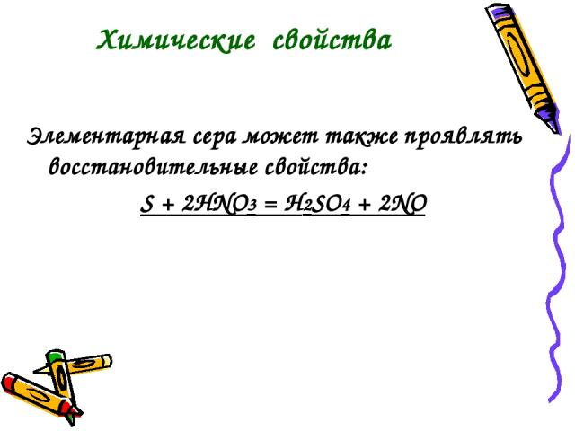 Элементарная сера может также проявлять восстановительные свойства: S + 2HNO3 = H2SO4 + 2NO Химические свойства