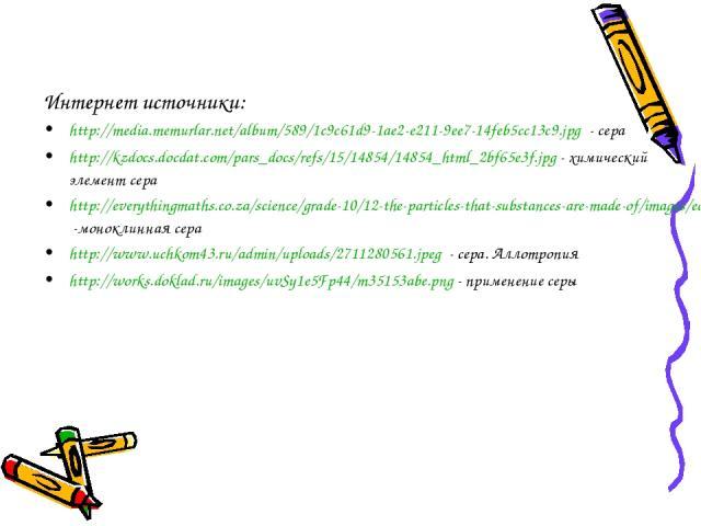Интернет источники: http://media.memurlar.net/album/589/1c9c61d9-1ae2-e211-9ee7-14feb5cc13c9.jpg - сера http://kzdocs.docdat.com/pars_docs/refs/15/14854/14854_html_2bf65e3f.jpg - химический элемент сера http://everythingmaths.co.za/science/grade-10/…