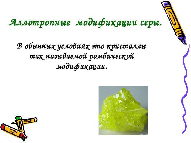 В обычных условиях это кристаллы так называемой ромбической модификации. Аллотропные модификации серы.