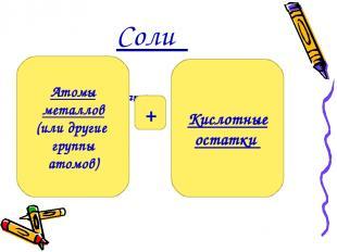 Соли Кислотные остатки . Атомы металлов (или другие группы атомов) Кислотные ост
