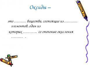 Оксиды – это ……… вещества, состоящие из ………. элементов, один из которых ……….. со