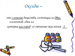 Оксиды – это сложные вещества, состоящие из двух элементов, один из которых кисл