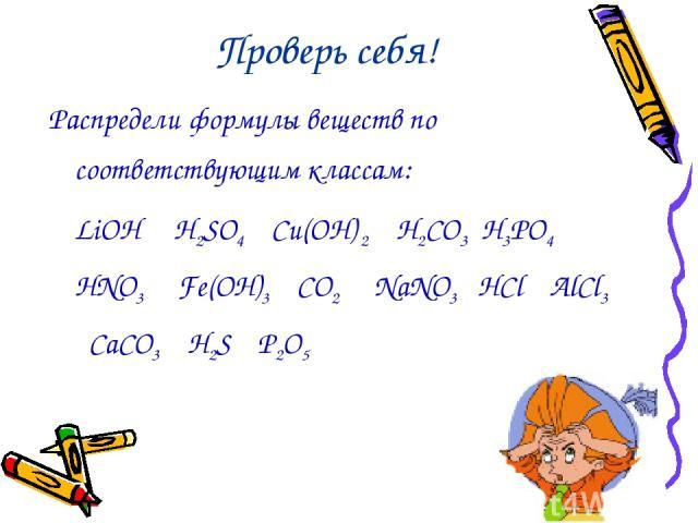 Проверь себя! Распредели формулы веществ по соответствующим классам: LiOH H2SO4 Cu(OН) 2 H2CO3 H3PO4 HNO3 Fe(OH)3 CO2 NaNO3 HCl AlCl3 CaCO3 H2S P2O5