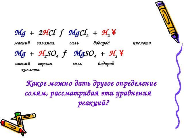 Mg + 2HCl → MgCl2 + H2 ↑ магний соляная соль водород кислота Mg + H2SO4 → MgSO4 + H2 ↑ магний серная соль водород кислота Какое можно дать другое определение солям, рассматривая эти уравнения реакций?