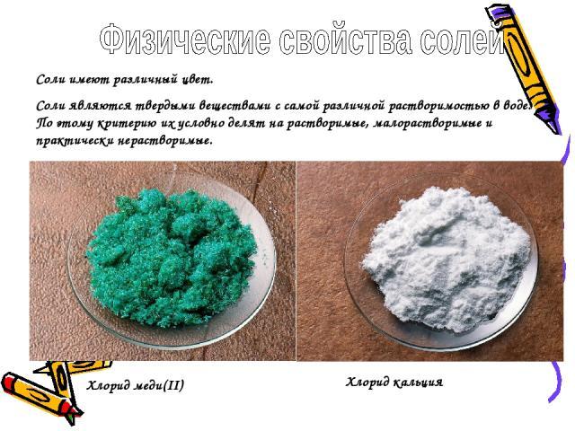 Соли имеют различный цвет. Соли являются твердыми веществами с самой различной растворимостью в воде. По этому критерию их условно делят на растворимые, малорастворимые и практически нерастворимые. Хлорид меди(II) Хлорид кальция