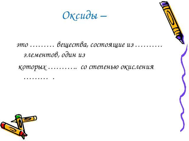 Оксиды – это ……… вещества, состоящие из ………. элементов, один из которых ……….. со степенью окисления ……… .