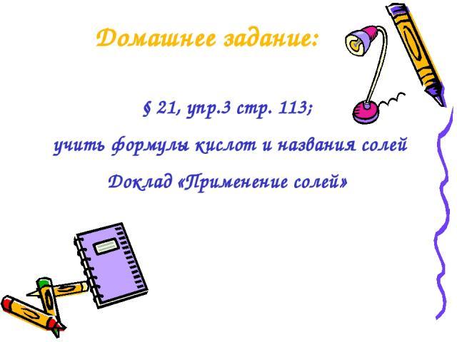 Домашнее задание: § 21, упр.3 стр. 113; учить формулы кислот и названия солей Доклад «Применение солей»