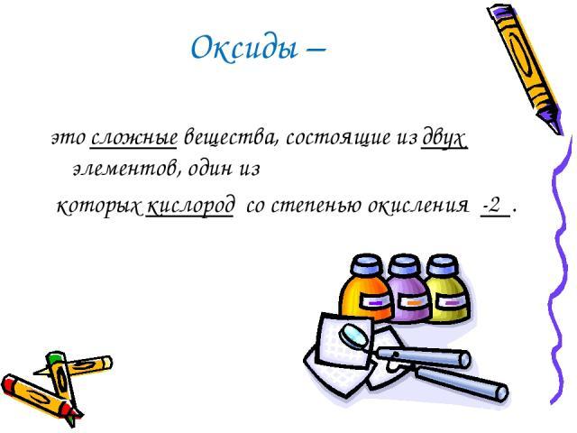 Оксиды – это сложные вещества, состоящие из двух элементов, один из которых кислород со степенью окисления -2 .