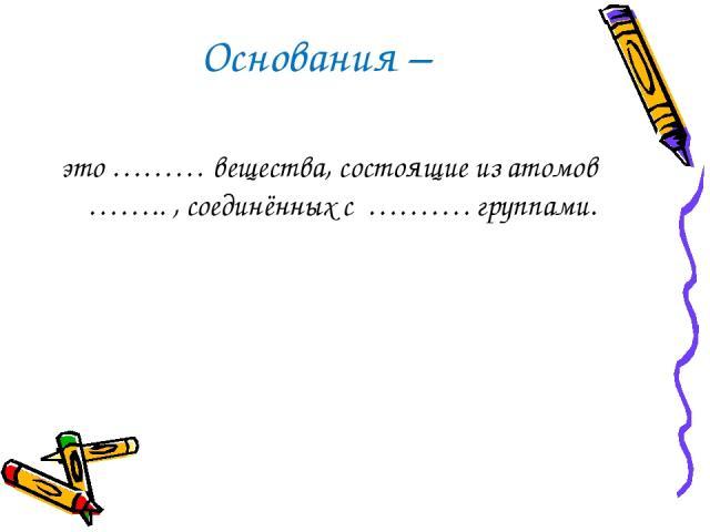 Основания – это ……… вещества, состоящие из атомов …….. , соединённых с ………. группами.