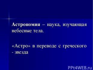 Астрономия – наука, изучающая небесные тела. «Астро» в переводе с греческого - з