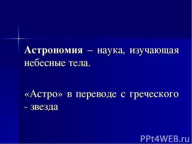 Астрономия – наука, изучающая небесные тела. «Астро» в переводе с греческого - звезда