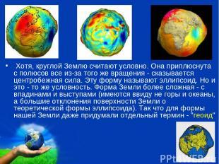 Хотя, круглой Землю считают условно. Она приплюснута с полюсов все из-за того же
